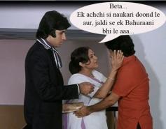 Beta, ek achhi si naukri dhoond le, aur jaldi se ek bahuraani bhi le aa...